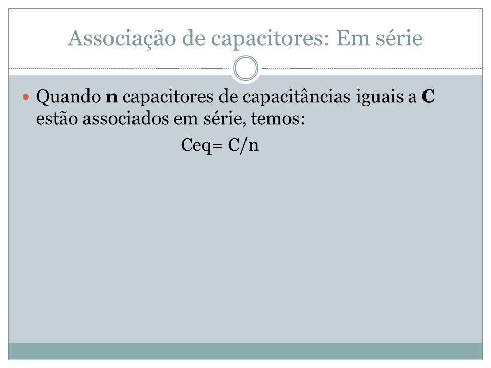 Associação de capacitores: Em série Quando n capacitores de capacitâncias iguais a C estão associados em série, temos: Ceq= C/n
