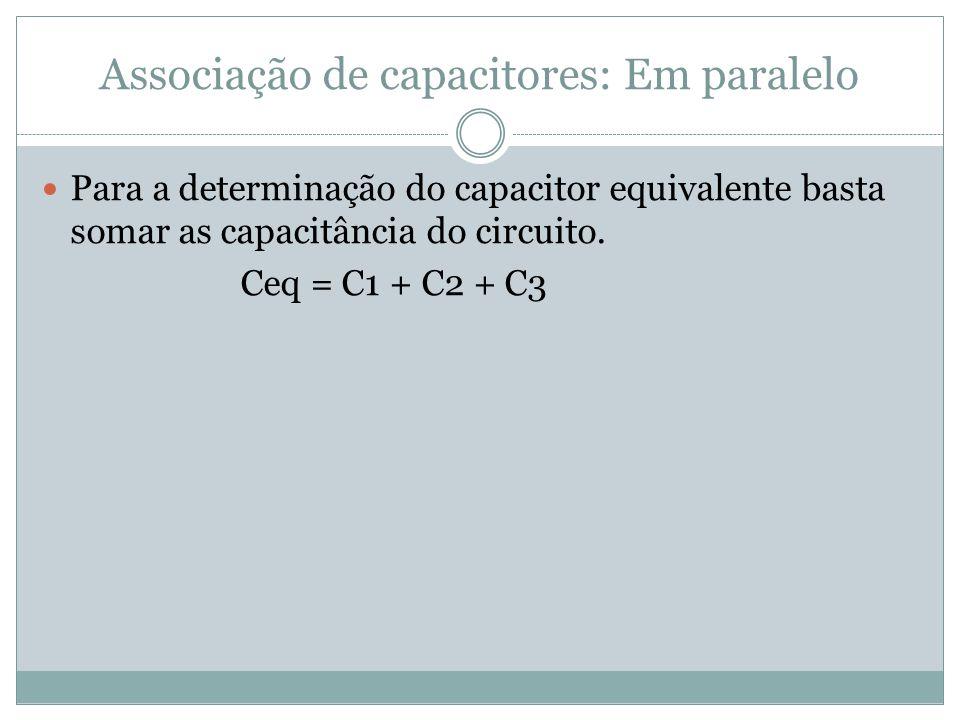 Associação de capacitores: Em paralelo Para a determinação do capacitor equivalente basta somar as capacitância do circuito. Ceq = C1 + C2 + C3