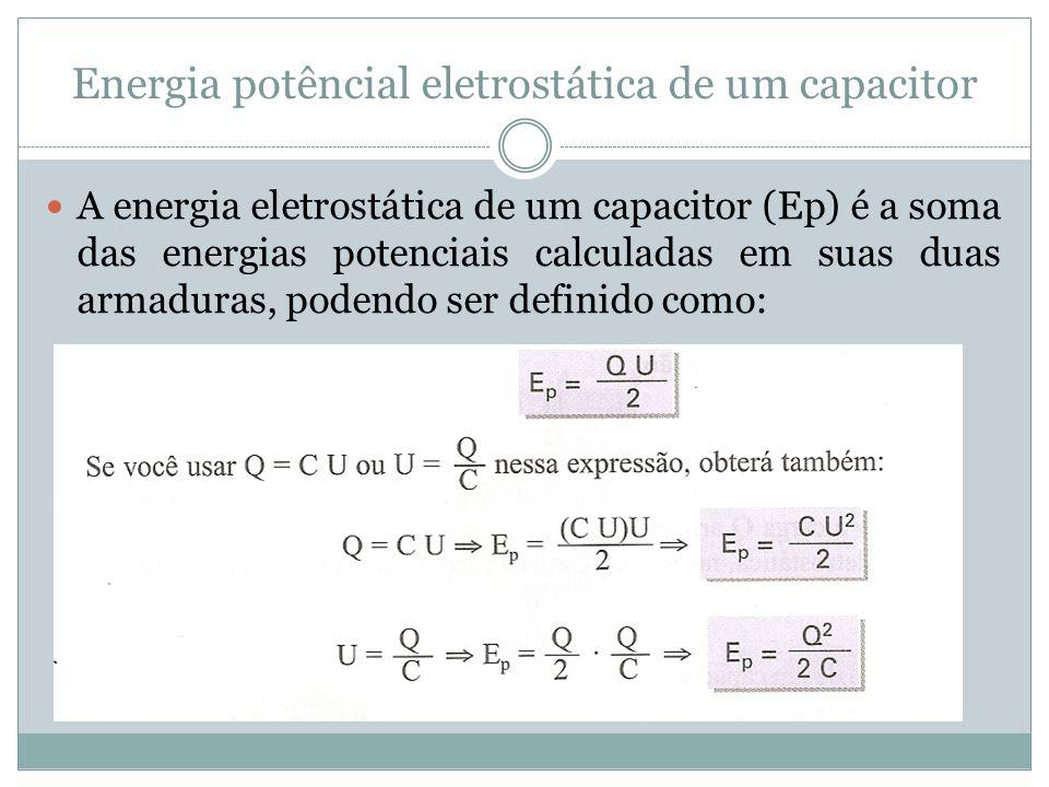 Energia potêncial eletrostática de um capacitor A energia eletrostática de um capacitor (Ep) é a soma das energias potenciais calculadas em suas duas