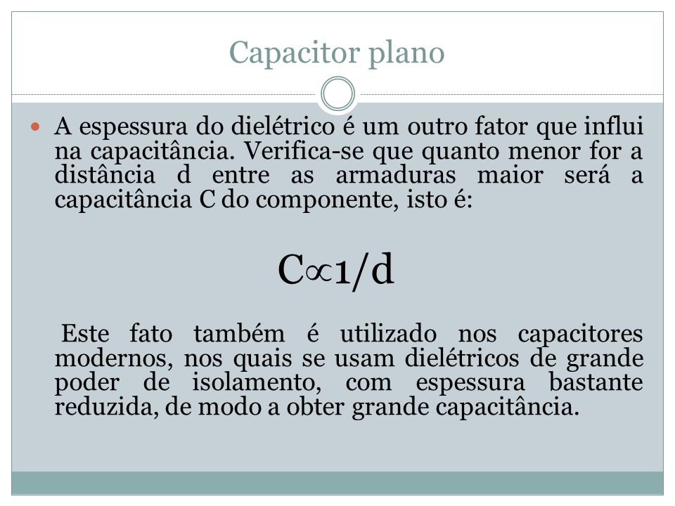 Capacitor plano A espessura do dielétrico é um outro fator que influi na capacitância. Verifica-se que quanto menor for a distância d entre as armadur