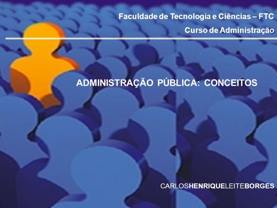 Faculdade de Tecnologia e Ciências – FTC Curso de Administração ADMINISTRAÇÃO PÚBLICA: CONCEITOS CARLOSHENRIQUELEITEBORGES