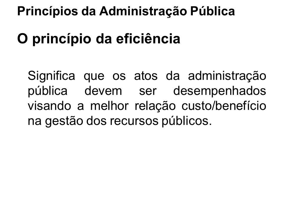 Princípios da Administração Pública O princípio da eficiência Significa que os atos da administração pública devem ser desempenhados visando a melhor