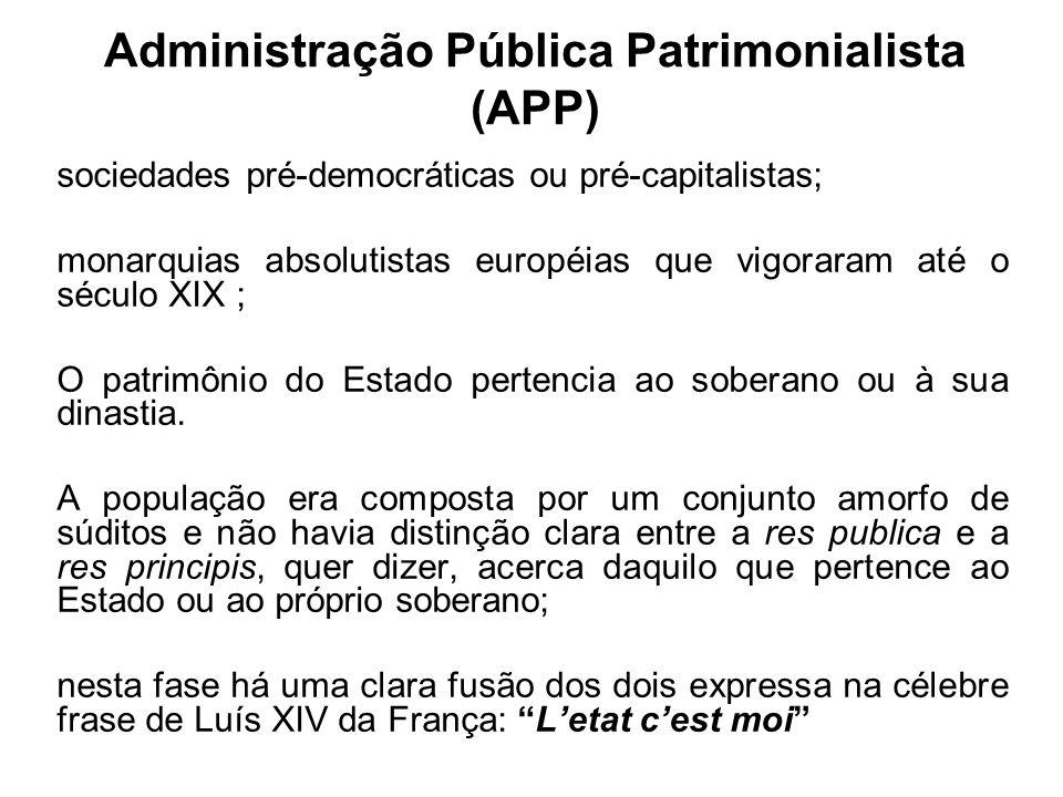 Administração Pública Patrimonialista (APP) sociedades pré-democráticas ou pré-capitalistas; monarquias absolutistas européias que vigoraram até o séc
