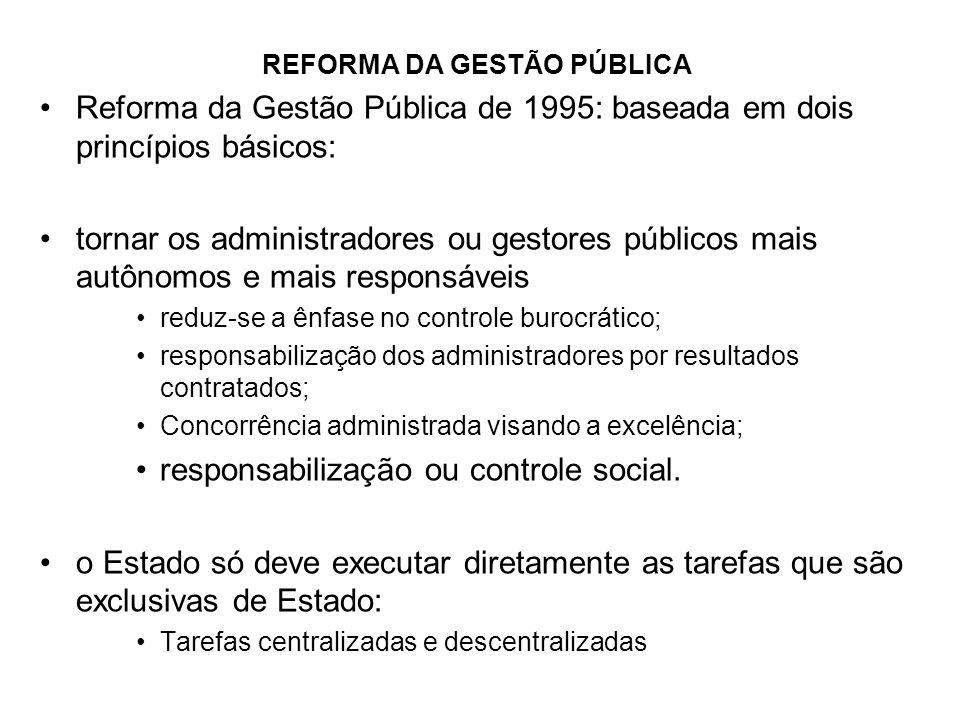 REFORMA DA GESTÃO PÚBLICA Reforma da Gestão Pública de 1995: baseada em dois princípios básicos: tornar os administradores ou gestores públicos mais a