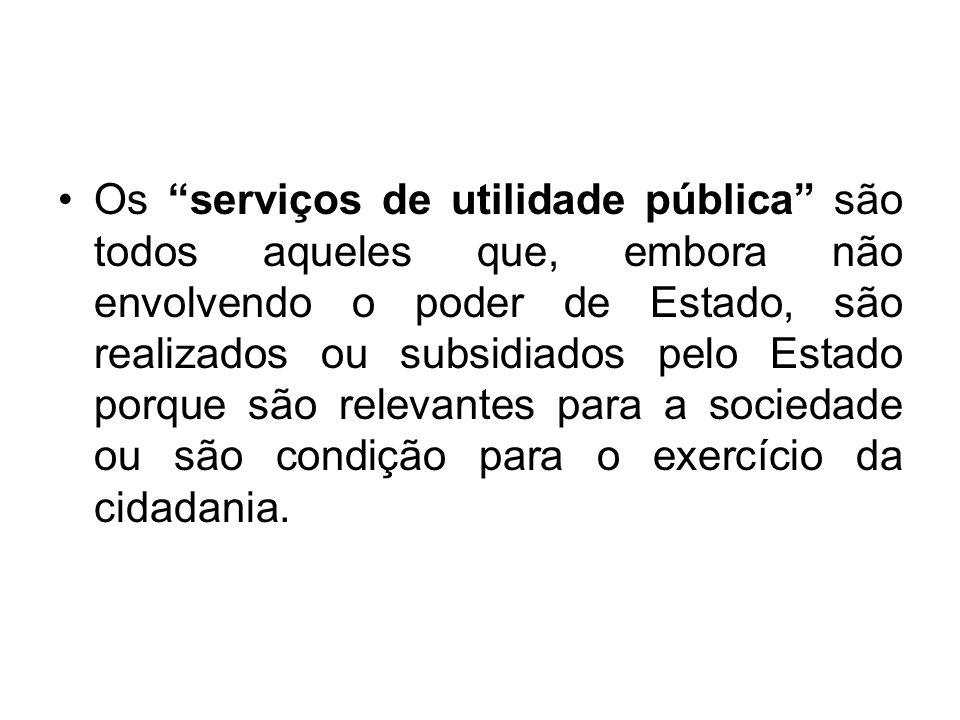 Os serviços de utilidade pública são todos aqueles que, embora não envolvendo o poder de Estado, são realizados ou subsidiados pelo Estado porque são
