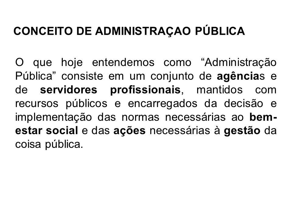 CONCEITO DE ADMINISTRAÇAO PÚBLICA O que hoje entendemos como Administração Pública consiste em um conjunto de agências e de servidores profissionais,