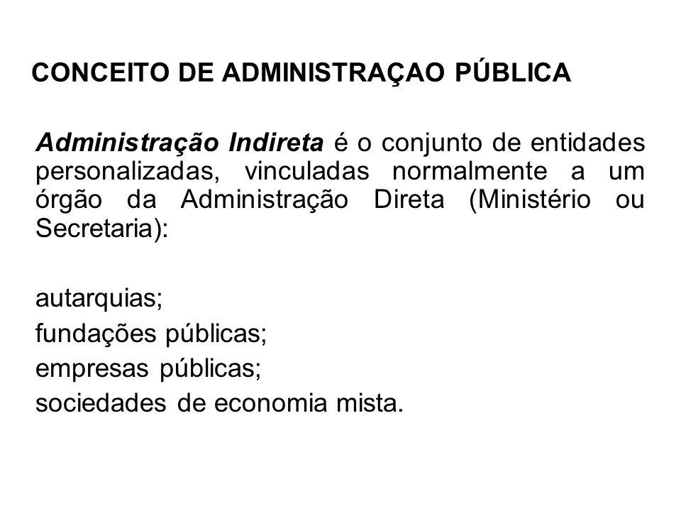 CONCEITO DE ADMINISTRAÇAO PÚBLICA Administração Indireta é o conjunto de entidades personalizadas, vinculadas normalmente a um órgão da Administração