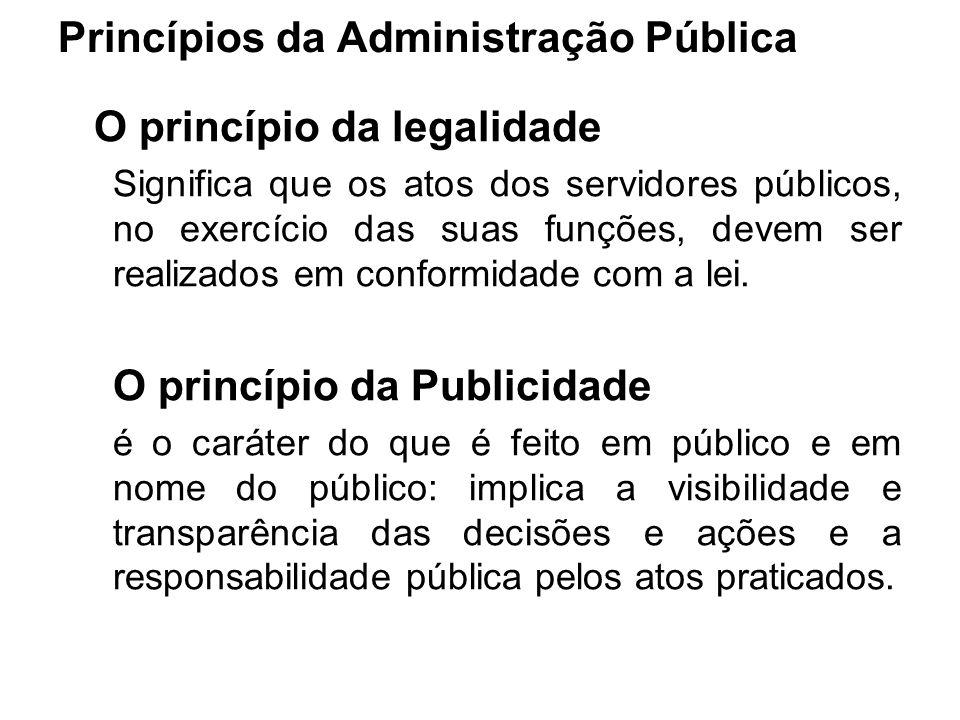 Princípios da Administração Pública O princípio da legalidade Significa que os atos dos servidores públicos, no exercício das suas funções, devem ser