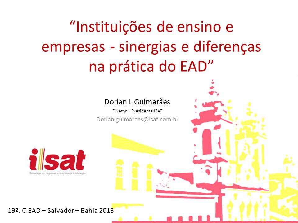 Instituições de ensino e empresas - sinergias e diferenças na prática do EAD Dorian L Guimarães Diretor – Presidente ISAT Dorian.guimaraes@isat.com.br
