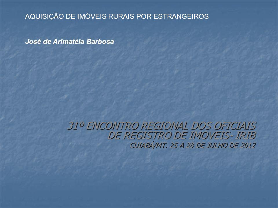 31º ENCONTRO REGIONAL DOS OFICIAIS DE REGISTRO DE IMOVEIS- IRIB CUIABÁ/MT. 25 A 28 DE JULHO DE 2012 AQUISIÇÃO DE IMÓVEIS RURAIS POR ESTRANGEIROS José