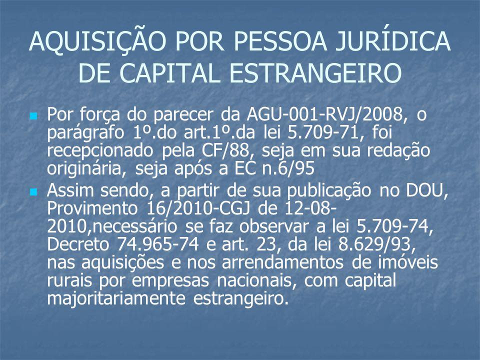 AQUISIÇÃO POR PESSOA JURÍDICA DE CAPITAL ESTRANGEIRO Por força do parecer da AGU-001-RVJ/2008, o parágrafo 1º.do art.1º.da lei 5.709-71, foi recepcion