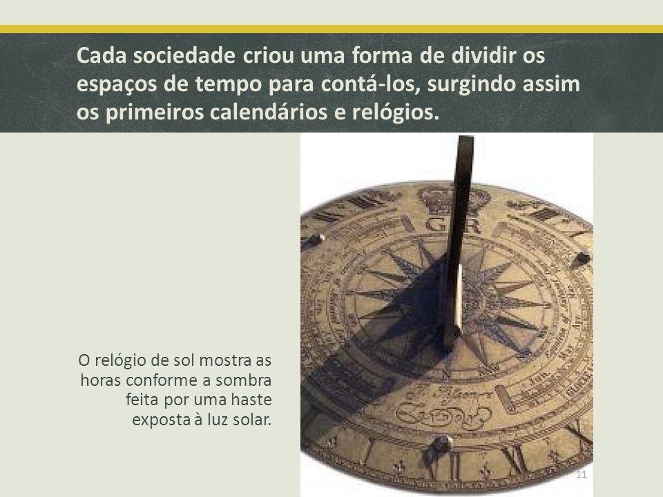 Cada sociedade criou uma forma de dividir os espaços de tempo para contá-los, surgindo assim os primeiros calendários e relógios. O relógio de sol mos