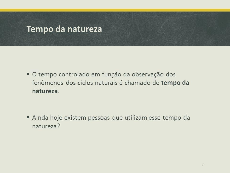 Tempo da natureza O tempo controlado em função da observação dos fenômenos dos ciclos naturais é chamado de tempo da natureza. Ainda hoje existem pess
