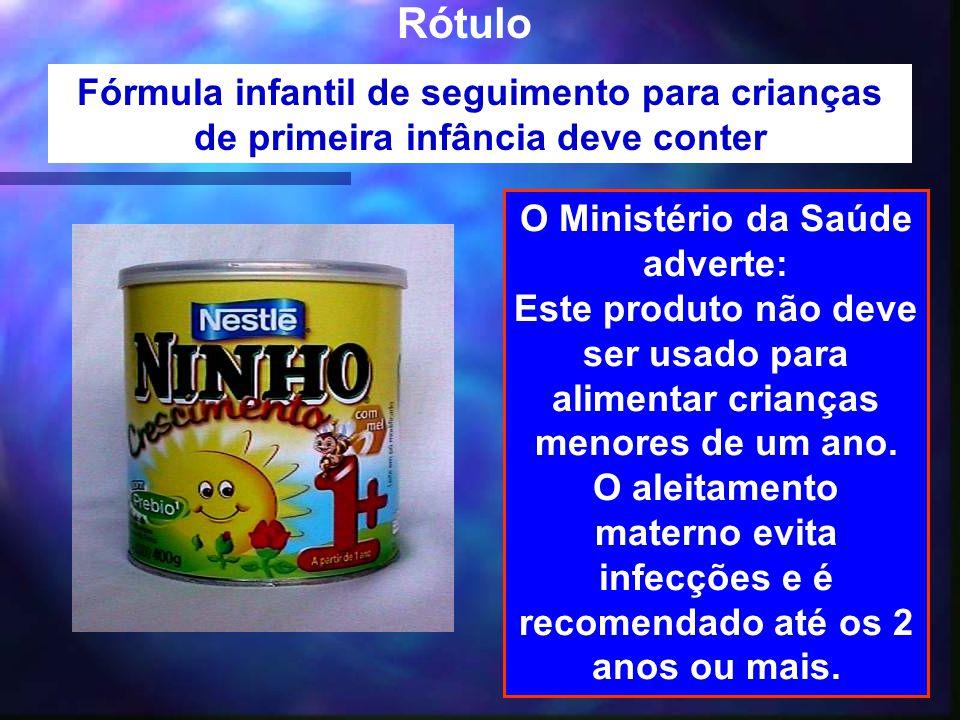 35 Rótulo Fórmula infantil de seguimento para crianças de primeira infância deve conter O Ministério da Saúde adverte: Este produto não deve ser usado