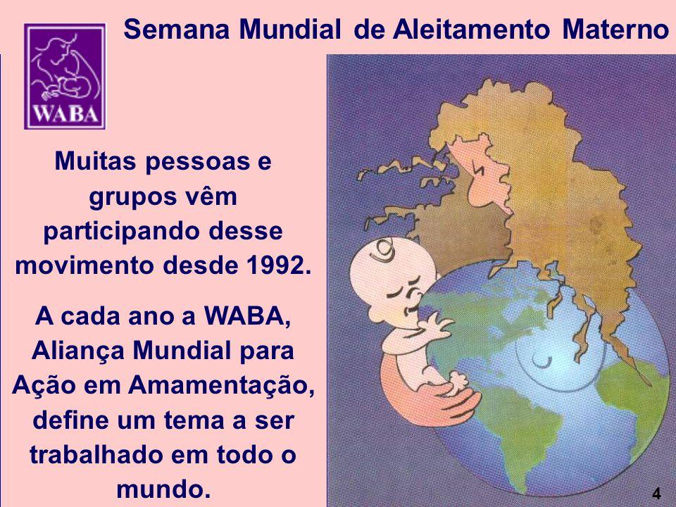 4 Muitas pessoas e grupos vêm participando desse movimento desde 1992. A cada ano a WABA, Aliança Mundial para Ação em Amamentação, define um tema a s