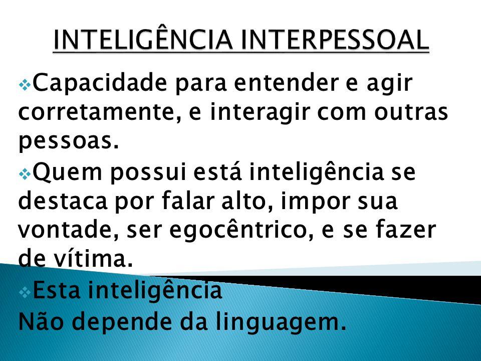 Capacidade para entender e agir corretamente, e interagir com outras pessoas. Quem possui está inteligência se destaca por falar alto, impor sua vonta