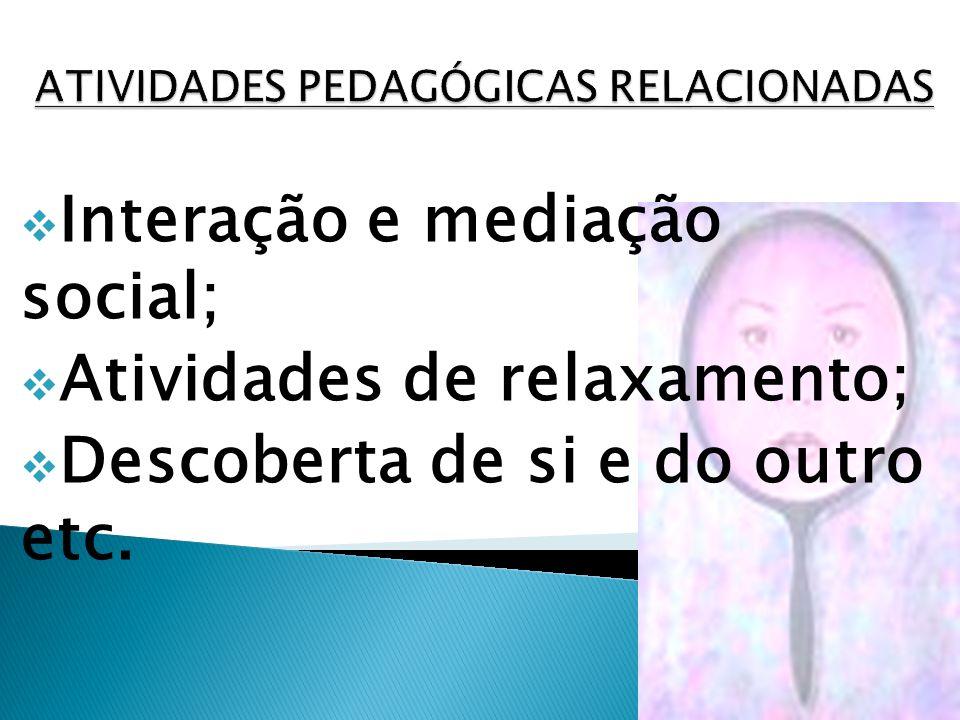 Interação e mediação social; Atividades de relaxamento; Descoberta de si e do outro etc.