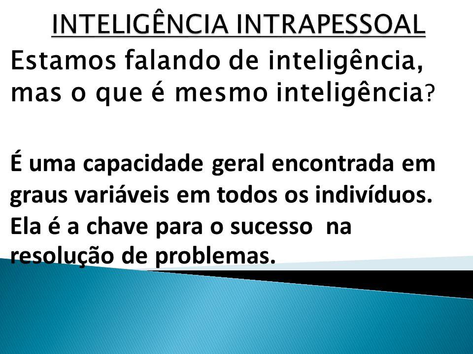 Estamos falando de inteligência, mas o que é mesmo inteligência ? É uma capacidade geral encontrada em graus variáveis em todos os indivíduos. Ela é a