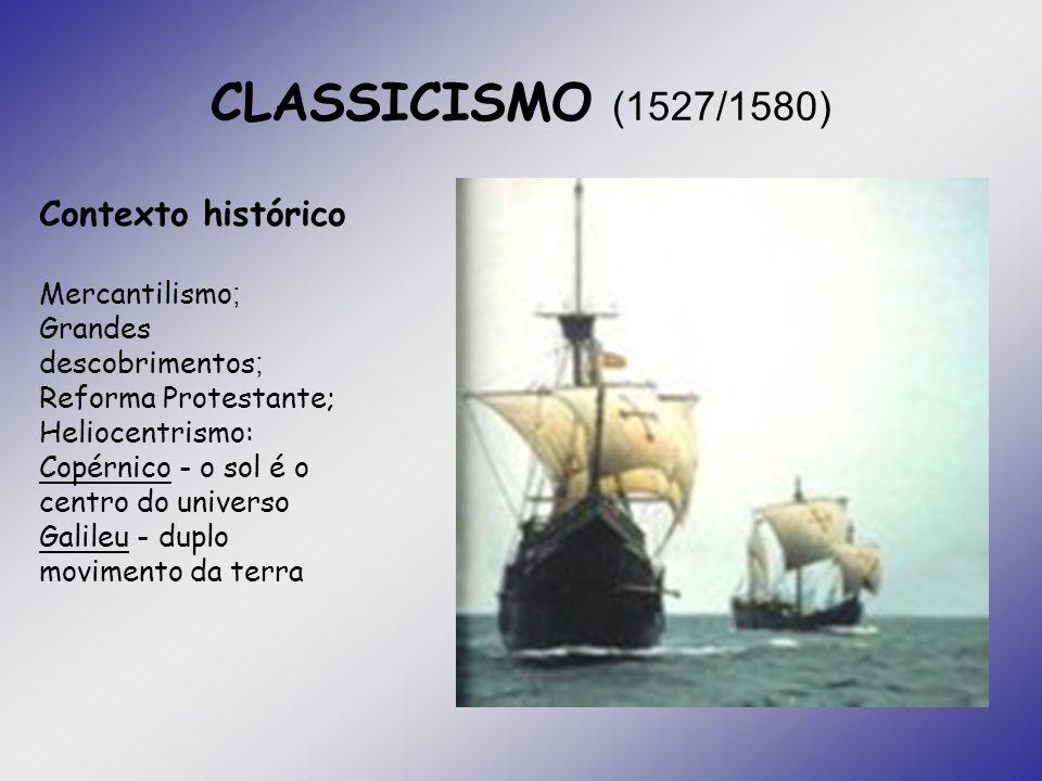 CLASSICISMO (1527/1580) Contexto histórico Mercantilismo ; Grandes descobrimentos ; Reforma Protestante; Heliocentrismo: Copérnico - o sol é o centro