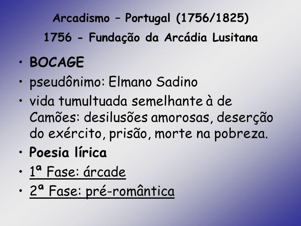 Arcadismo – Portugal (1756/1825) 1756 - Fundação da Arcádia Lusitana BOCAGE pseudônimo: Elmano Sadino vida tumultuada semelhante à de Camões: desilusõ