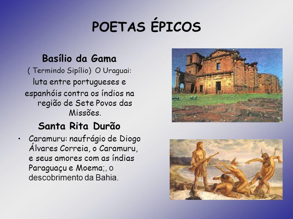 POETAS ÉPICOS Basílio da Gama ( Termindo Sipílio) O Uraguai: luta entre portugueses e espanhóis contra os índios na região de Sete Povos das Missões.