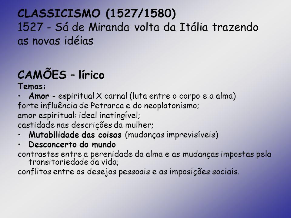 CLASSICISMO (1527/1580) 1527 - Sá de Miranda volta da Itália trazendo as novas idéias CAMÕES – lírico Temas: Amor - espiritual X carnal (luta entre o