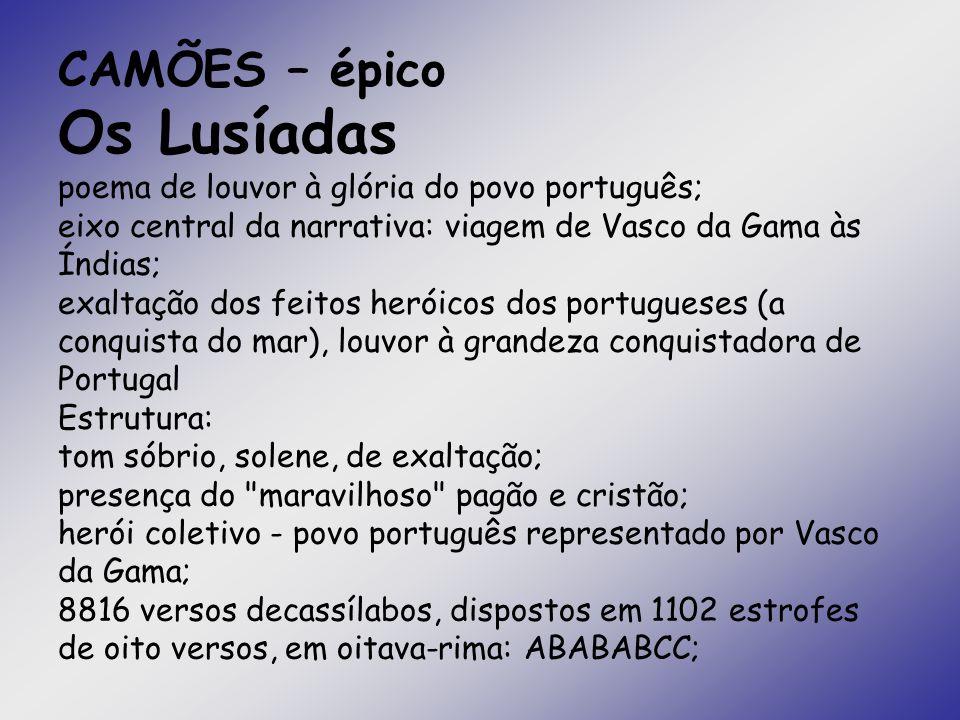 CAMÕES – épico Os Lusíadas poema de louvor à glória do povo português; eixo central da narrativa: viagem de Vasco da Gama às Índias; exaltação dos fei