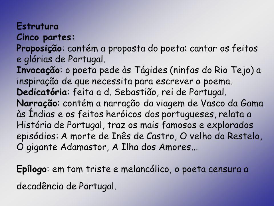 Estrutura Cinco partes: Proposição: contém a proposta do poeta: cantar os feitos e glórias de Portugal. Invocação: o poeta pede às Tágides (ninfas do