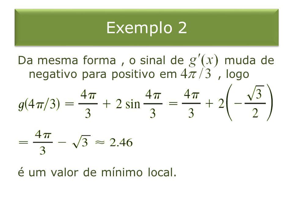 Exemplo 2 Da mesma forma, o sinal de muda de negativo para positivo em, logo é um valor de mínimo local.