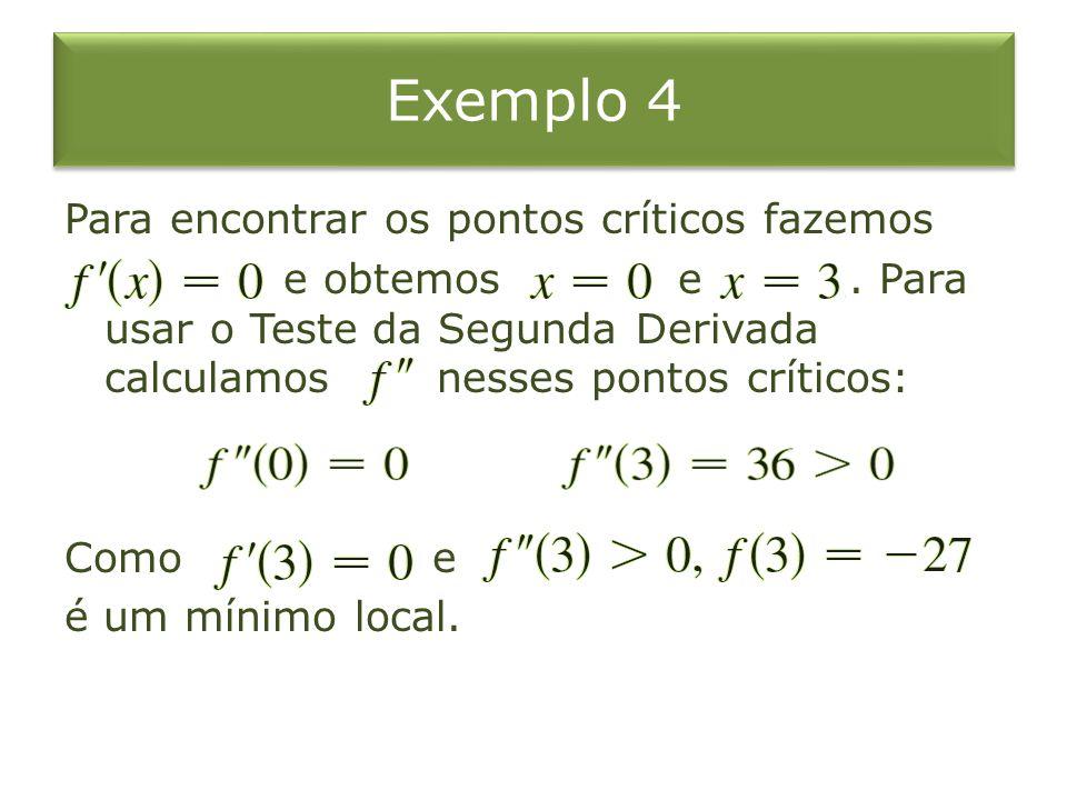 Exemplo 4 Para encontrar os pontos críticos fazemos e obtemos e. Para usar o Teste da Segunda Derivada calculamos nesses pontos críticos: Como e é um
