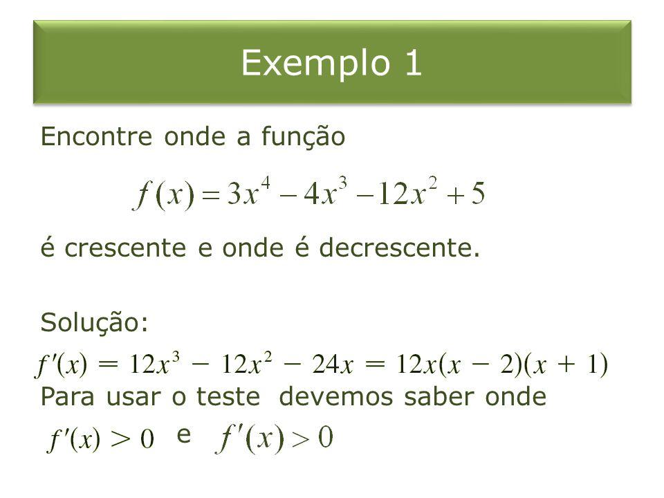 Exemplo 1 Encontre onde a função é crescente e onde é decrescente. Solução: Para usar o teste devemos saber onde e