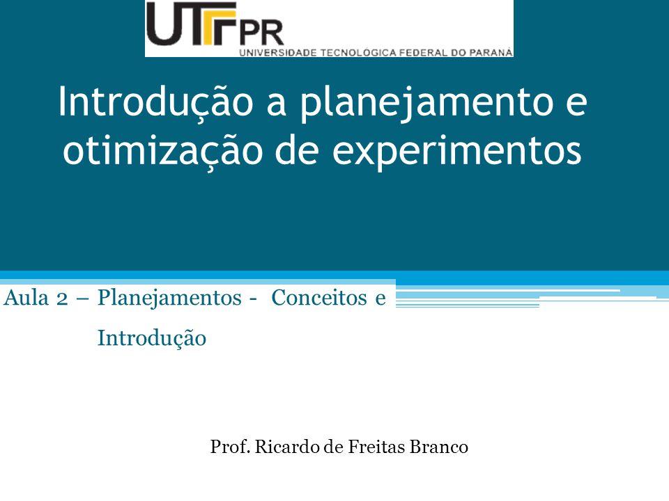 Introdução a planejamento e otimização de experimentos Aula 2 – Planejamentos - Conceitos e Introdução Prof. Ricardo de Freitas Branco