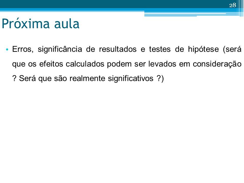 Próxima aula 28 Erros, significância de resultados e testes de hipótese (será que os efeitos calculados podem ser levados em consideração ? Será que s