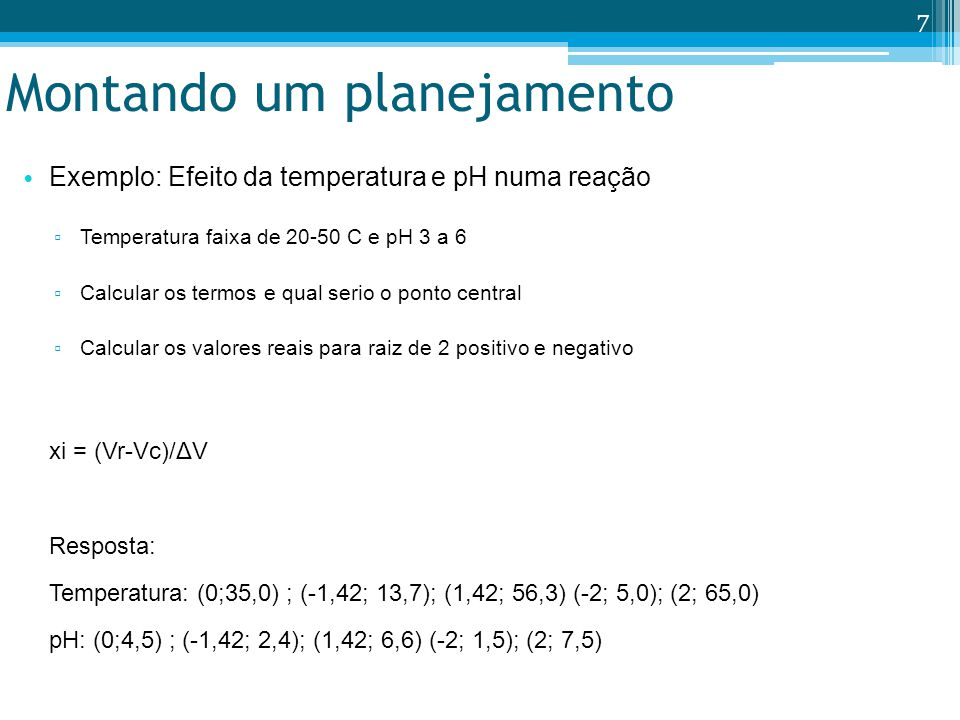 Montando um planejamento Exemplo: Efeito da temperatura e pH numa reação Temperatura faixa de 20-50 C e pH 3 a 6 Calcular os termos e qual serio o ponto central Calcular os valores reais para raiz de 2 positivo e negativo xi = (Vr-Vc)/ΔV Resposta: Temperatura: (0;35,0) ; (-1,42; 13,7); (1,42; 56,3) (-2; 5,0); (2; 65,0) pH: (0;4,5) ; (-1,42; 2,4); (1,42; 6,6) (-2; 1,5); (2; 7,5) 7