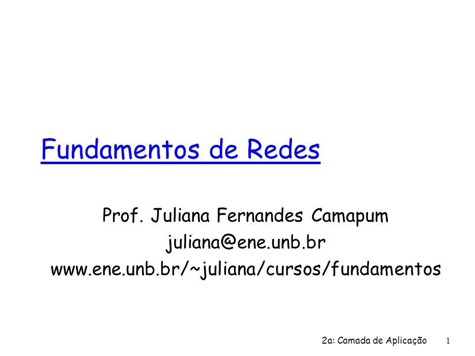 Fundamentos de Redes Prof. Juliana Fernandes Camapum juliana@ene.unb.br www.ene.unb.br/~juliana/cursos/fundamentos 2a: Camada de Aplicação 1