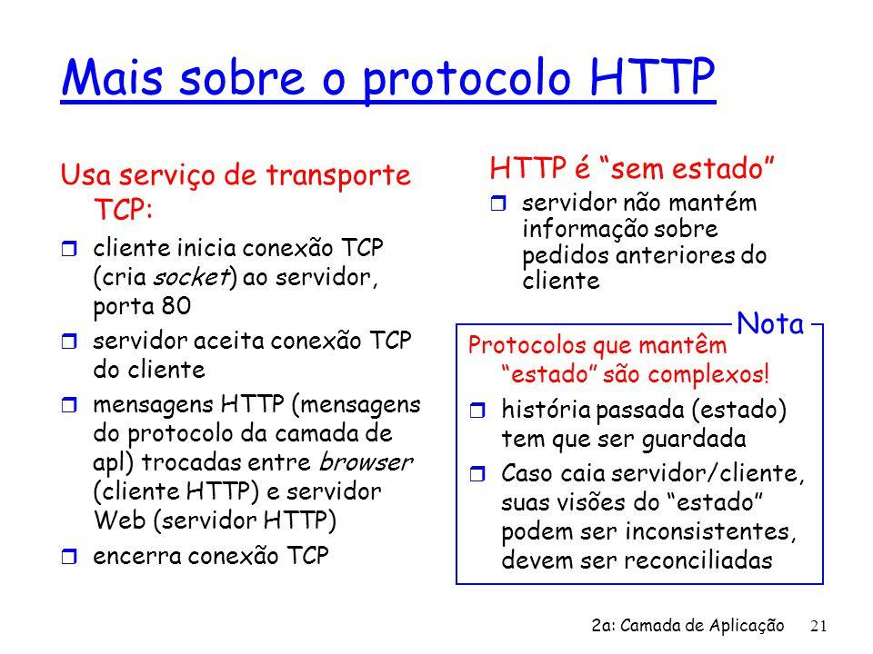 2a: Camada de Aplicação 21 Mais sobre o protocolo HTTP Usa serviço de transporte TCP: r cliente inicia conexão TCP (cria socket) ao servidor, porta 80