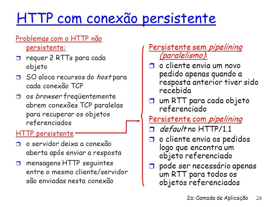 2a: Camada de Aplicação 26 HTTP com conexão persistente Problemas com o HTTP não persistente: r requer 2 RTTs para cada objeto r SO aloca recursos do