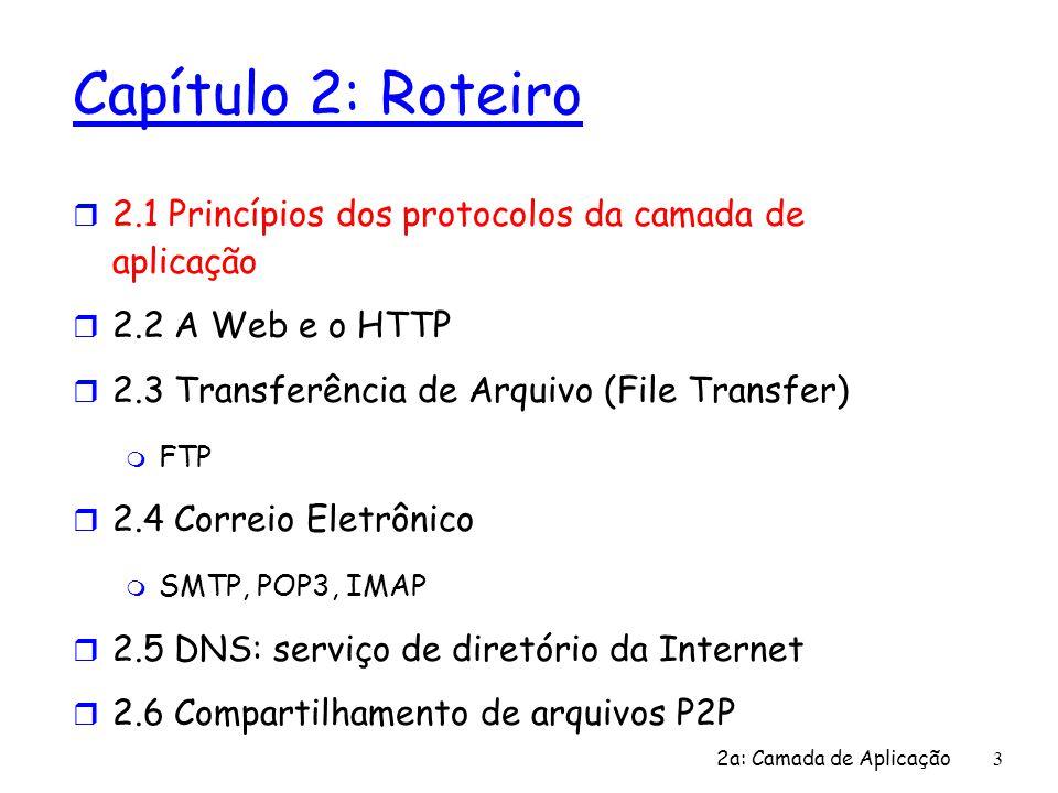 2a: Camada de Aplicação 3 Capítulo 2: Roteiro r 2.1 Princípios dos protocolos da camada de aplicação r 2.2 A Web e o HTTP r 2.3 Transferência de Arqui