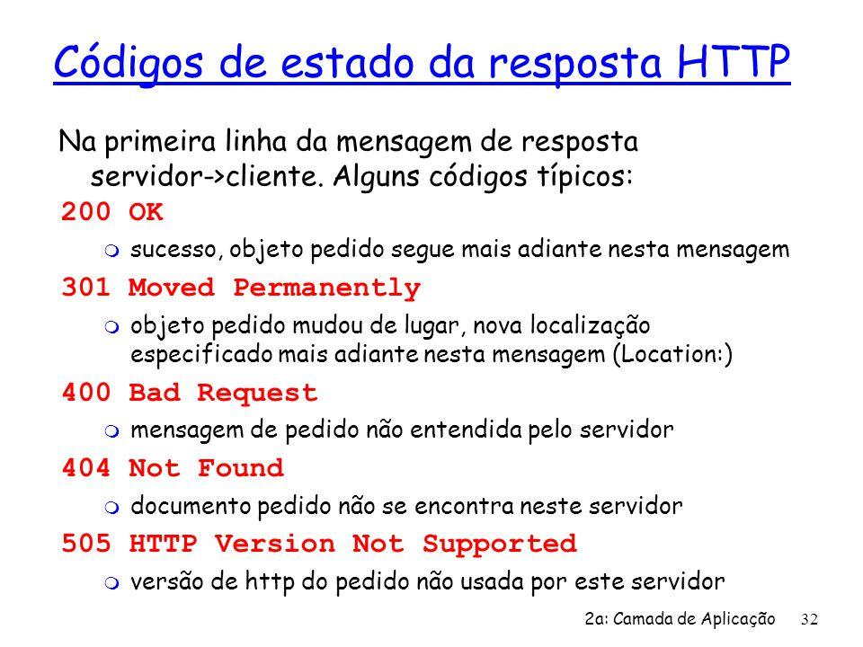 2a: Camada de Aplicação 32 Códigos de estado da resposta HTTP 200 OK m sucesso, objeto pedido segue mais adiante nesta mensagem 301 Moved Permanently