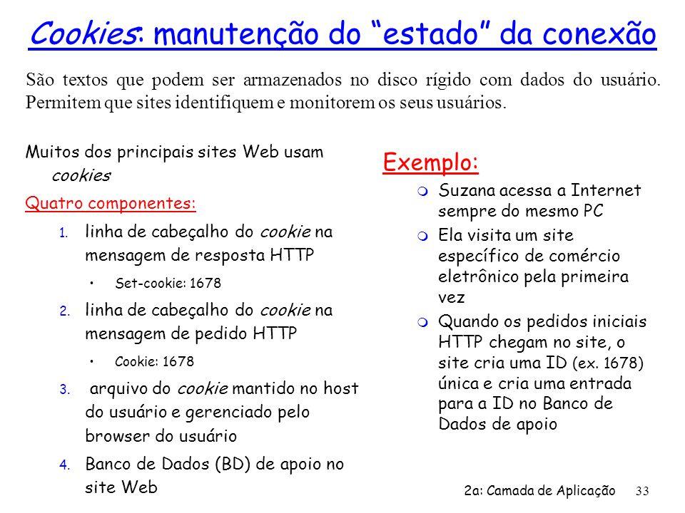 2a: Camada de Aplicação 33 Cookies: manutenção do estado da conexão Muitos dos principais sites Web usam cookies Quatro componentes: 1. linha de cabeç
