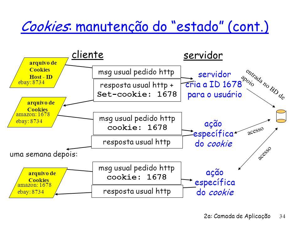 2a: Camada de Aplicação 34 Cookies: manutenção do estado (cont.) cliente servidor msg usual pedido http resposta usual http + Set-cookie: 1678 msg usu