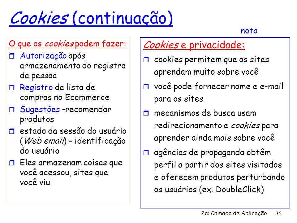 2a: Camada de Aplicação 35 Cookies (continuação) O que os cookies podem fazer: r Autorização após armazenamento do registro da pessoa r Registro da li