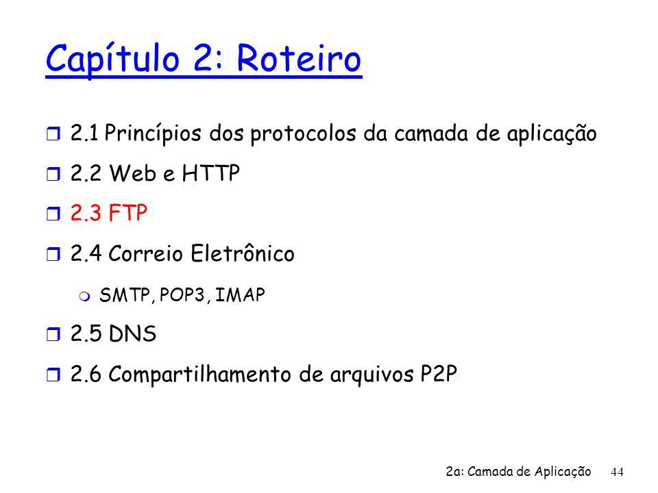 2a: Camada de Aplicação 44 Capítulo 2: Roteiro r 2.1 Princípios dos protocolos da camada de aplicação r 2.2 Web e HTTP r 2.3 FTP r 2.4 Correio Eletrôn