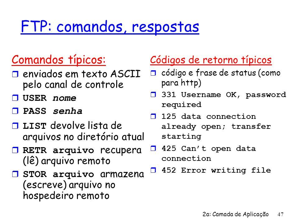 2a: Camada de Aplicação 47 FTP: comandos, respostas Comandos típicos: r enviados em texto ASCII pelo canal de controle USER nome PASS senha LIST devol
