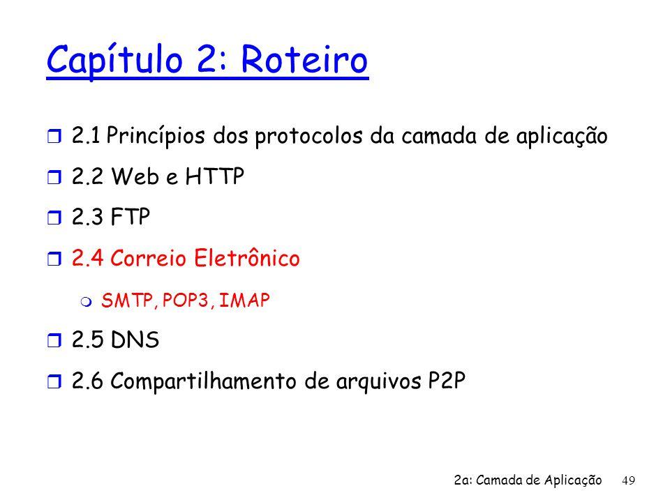 2a: Camada de Aplicação 49 Capítulo 2: Roteiro r 2.1 Princípios dos protocolos da camada de aplicação r 2.2 Web e HTTP r 2.3 FTP r 2.4 Correio Eletrôn