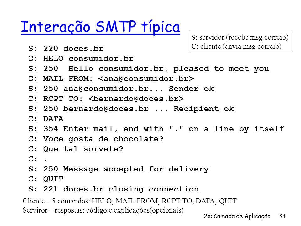 2a: Camada de Aplicação 54 Interação SMTP típica S: 220 doces.br C: HELO consumidor.br S: 250 Hello consumidor.br, pleased to meet you C: MAIL FROM: S