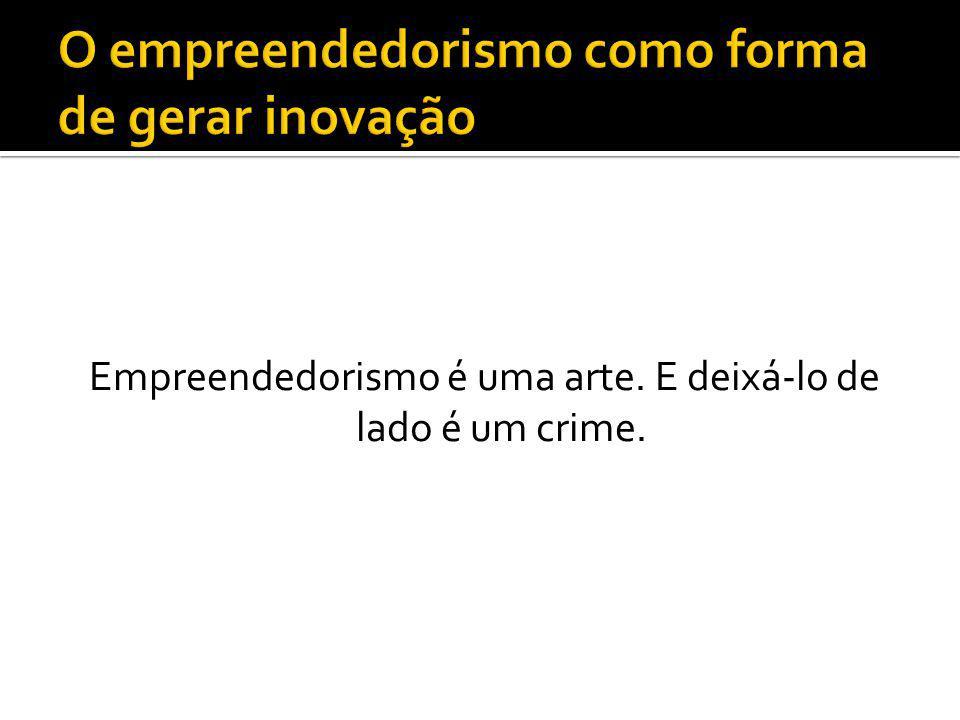Empreendedorismo é uma arte. E deixá-lo de lado é um crime.