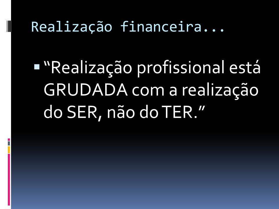 Realização financeira... Realização profissional está GRUDADA com a realização do SER, não do TER.