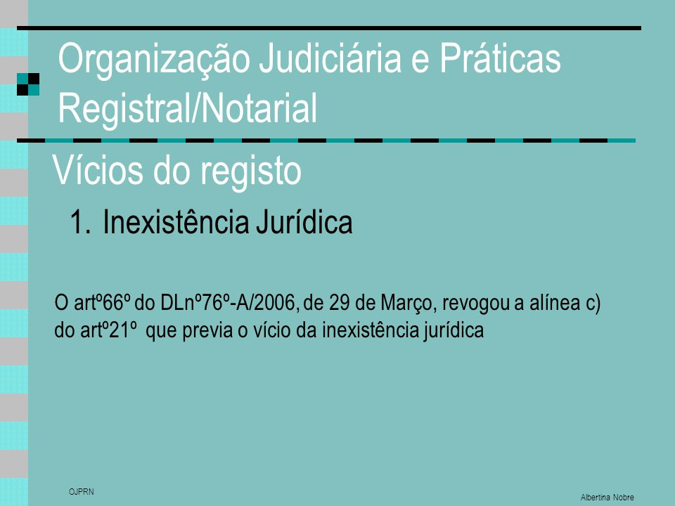 Albertina Nobre OJPRN Organização Judiciária e Práticas Registral/Notarial Vícios do registo 1.Inexistência Jurídica O artº66º do DLnº76º-A/2006, de 2
