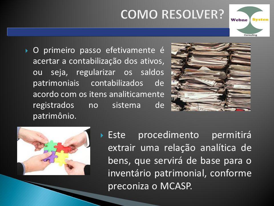 O primeiro passo efetivamente é acertar a contabilização dos ativos, ou seja, regularizar os saldos patrimoniais contabilizados de acordo com os itens analiticamente registrados no sistema de patrimônio.